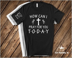 How Can I Pray for You Today Tshirt